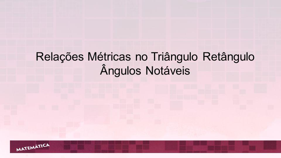 Relações Métricas no Triângulo Retângulo Ângulos Notáveis