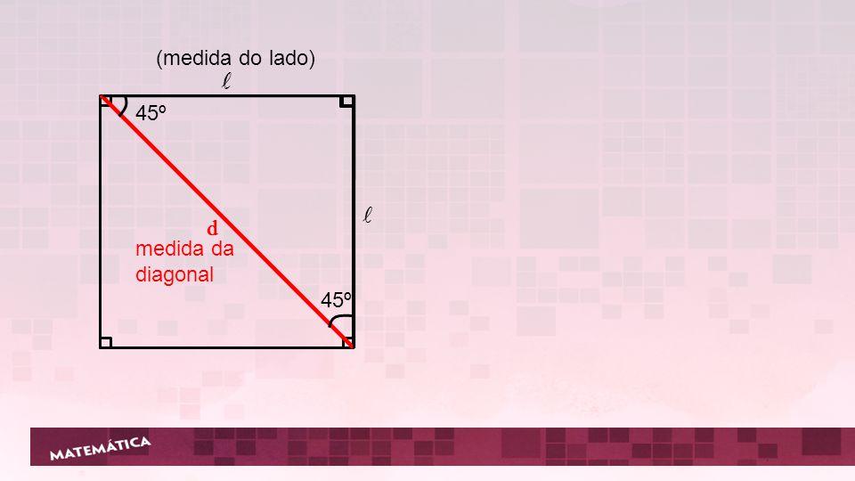 (medida do lado) d 45º d medida da diagonal