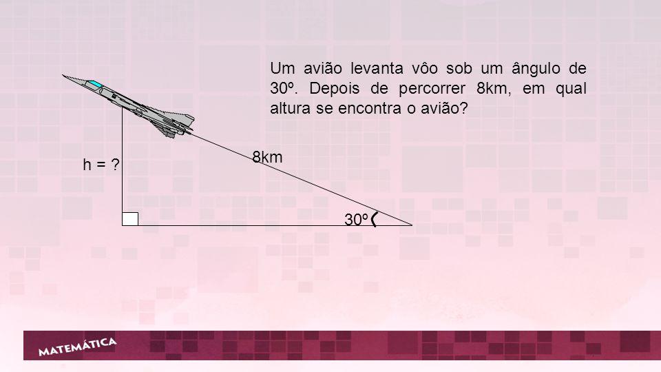 30º 8km h = ? Um avião levanta vôo sob um ângulo de 30º. Depois de percorrer 8km, em qual altura se encontra o avião?
