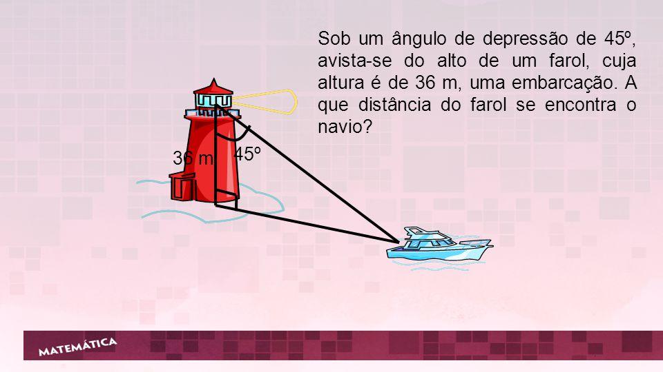 Sob um ângulo de depressão de 45º, avista-se do alto de um farol, cuja altura é de 36 m, uma embarcação. A que distância do farol se encontra o navio?