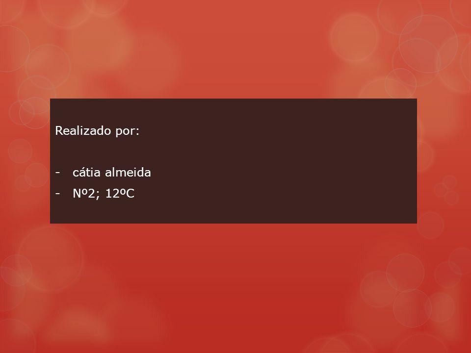 Realizado por: -cátia almeida -Nº2; 12ºC