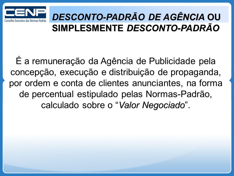 DESCONTO-PADRÃO DE AGÊNCIA OU SIMPLESMENTE DESCONTO-PADRÃO Valor Negociado É a remuneração da Agência de Publicidade pela concepção, execução e distri