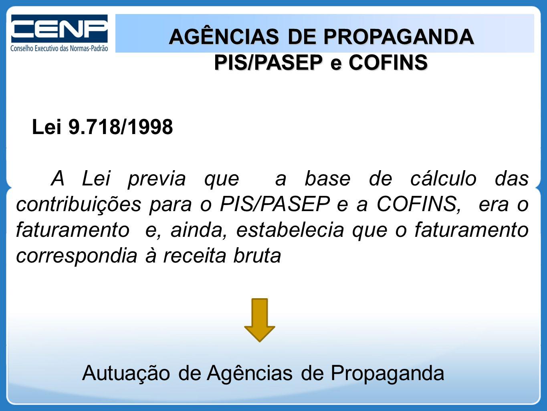 AGÊNCIAS DE PROPAGANDA PIS/PASEP e COFINS Lei 9.718/1998 A Lei previa que a base de cálculo das contribuições para o PIS/PASEP e a COFINS, era o faturamento e, ainda, estabelecia que o faturamento correspondia à receita bruta Autuação de Agências de Propaganda