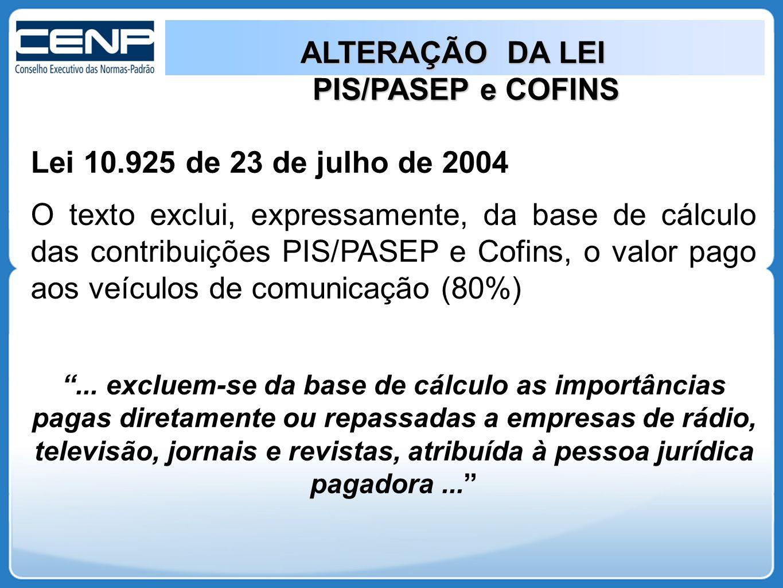 ALTERAÇÃO DA LEI PIS/PASEP e COFINS PIS/PASEP e COFINS Lei 10.925 de 23 de julho de 2004 O texto exclui, expressamente, da base de cálculo das contribuições PIS/PASEP e Cofins, o valor pago aos veículos de comunicação (80%) ...