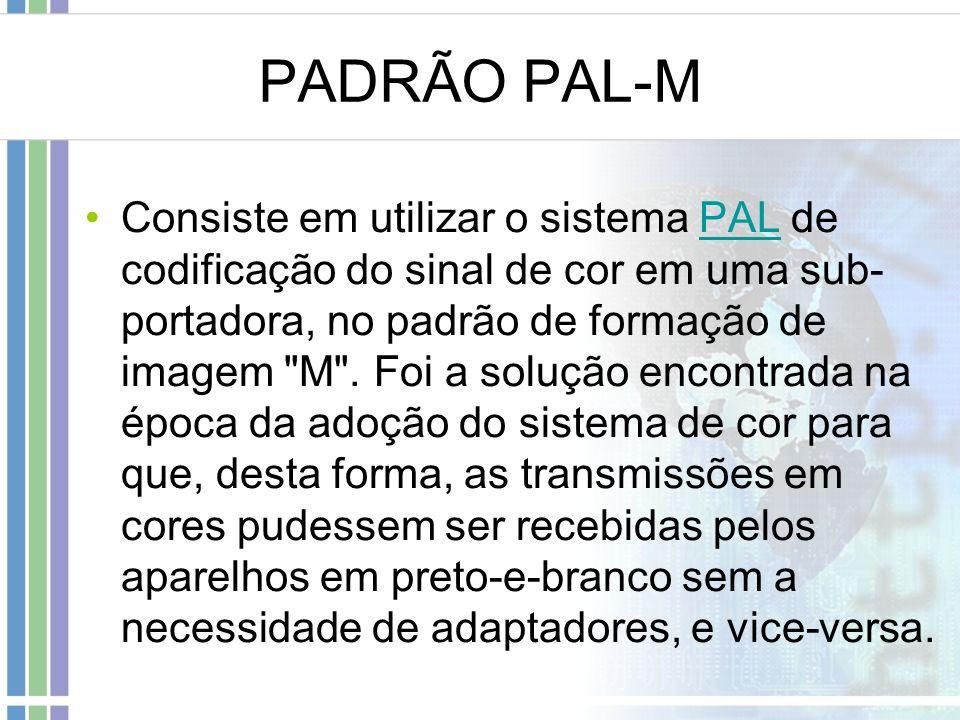 PADRÃO PAL-M Consiste em utilizar o sistema PAL de codificação do sinal de cor em uma sub- portadora, no padrão de formação de imagem