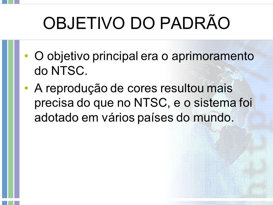 OBJETIVO DO PADRÃO O objetivo principal era o aprimoramento do NTSC. A reprodução de cores resultou mais precisa do que no NTSC, e o sistema foi adota