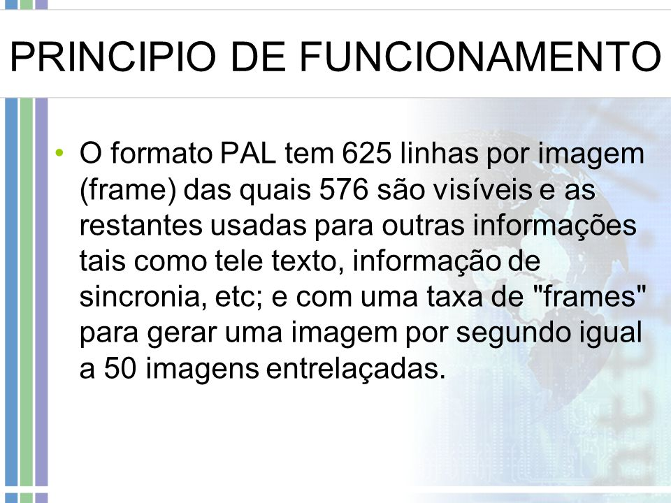 PRINCIPIO DE FUNCIONAMENTO O formato PAL tem 625 linhas por imagem (frame) das quais 576 são visíveis e as restantes usadas para outras informações ta