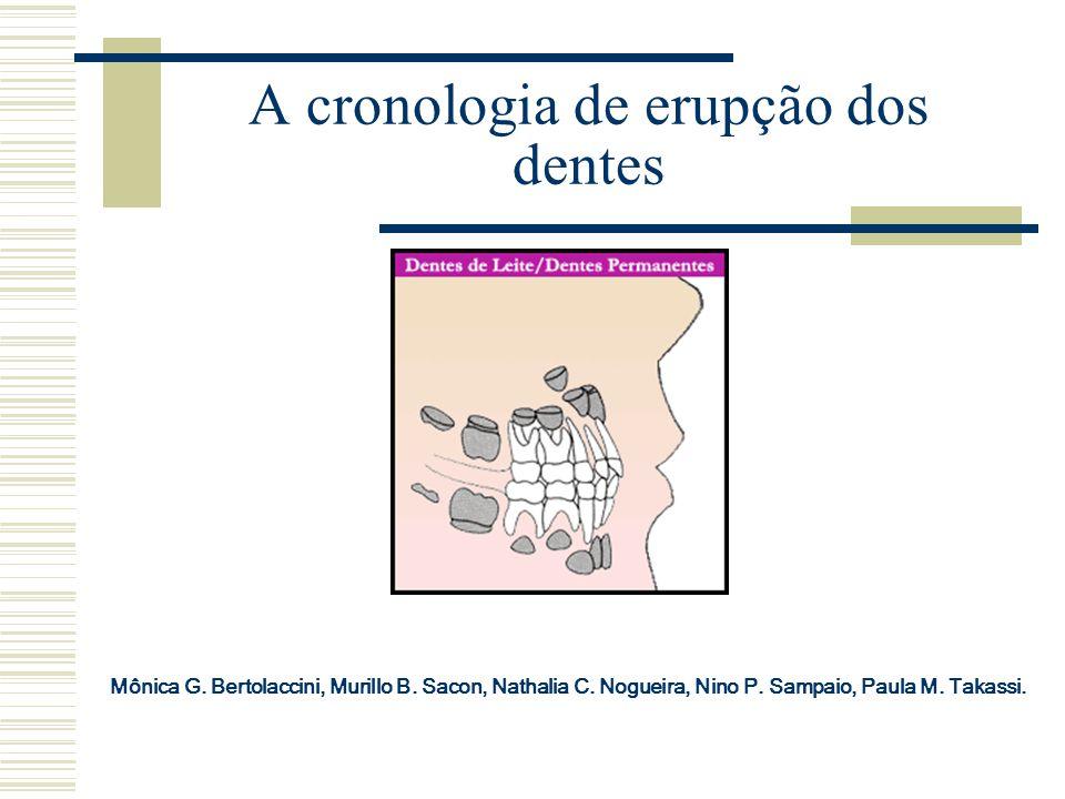 A cronologia de erupção dos dentes Mônica G. Bertolaccini, Murillo B. Sacon, Nathalia C. Nogueira, Nino P. Sampaio, Paula M. Takassi.