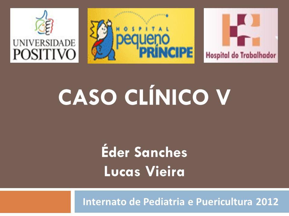 Internato de Pediatria e Puericultura 2012 CASO CLÍNICO V Éder Sanches Lucas Vieira