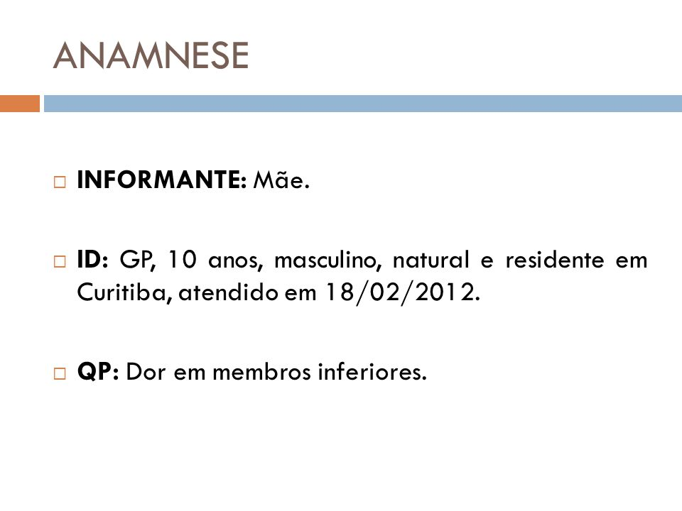 ANAMNESE  INFORMANTE: Mãe.  ID: GP, 10 anos, masculino, natural e residente em Curitiba, atendido em 18/02/2012.  QP: Dor em membros inferiores.