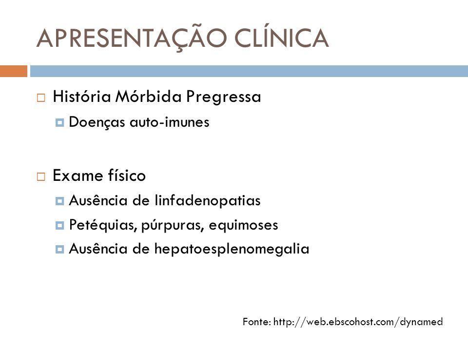 APRESENTAÇÃO CLÍNICA  História Mórbida Pregressa  Doenças auto-imunes  Exame físico  Ausência de linfadenopatias  Petéquias, púrpuras, equimoses  Ausência de hepatoesplenomegalia Fonte: http://web.ebscohost.com/dynamed