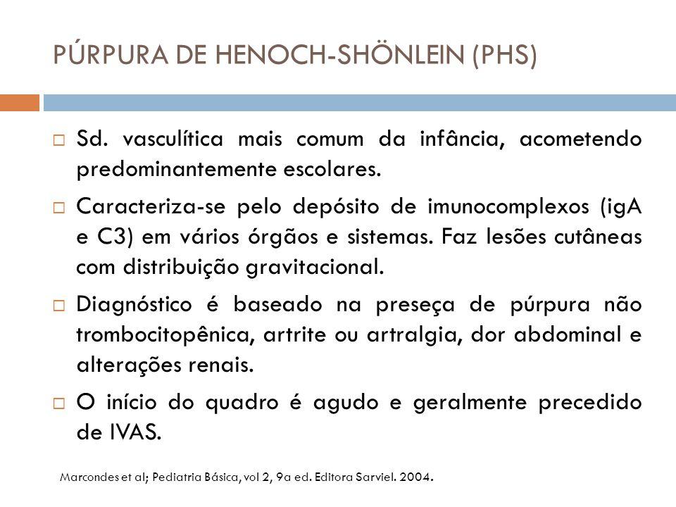 PÚRPURA DE HENOCH-SHÖNLEIN (PHS)  Sd. vasculítica mais comum da infância, acometendo predominantemente escolares.  Caracteriza-se pelo depósito de i
