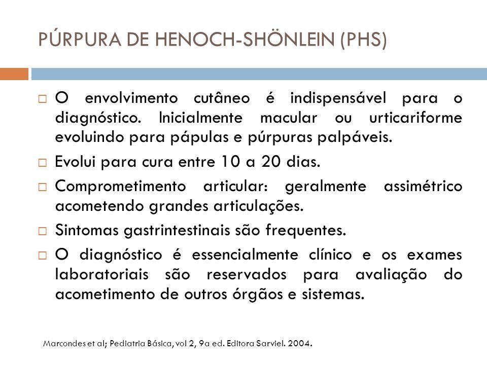 PÚRPURA DE HENOCH-SHÖNLEIN (PHS)  O envolvimento cutâneo é indispensável para o diagnóstico. Inicialmente macular ou urticariforme evoluindo para páp