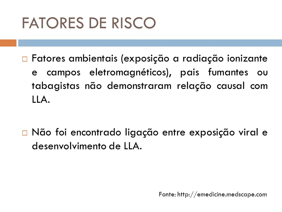 FATORES DE RISCO  Fatores ambientais (exposição a radiação ionizante e campos eletromagnéticos), pais fumantes ou tabagistas não demonstraram relação causal com LLA.