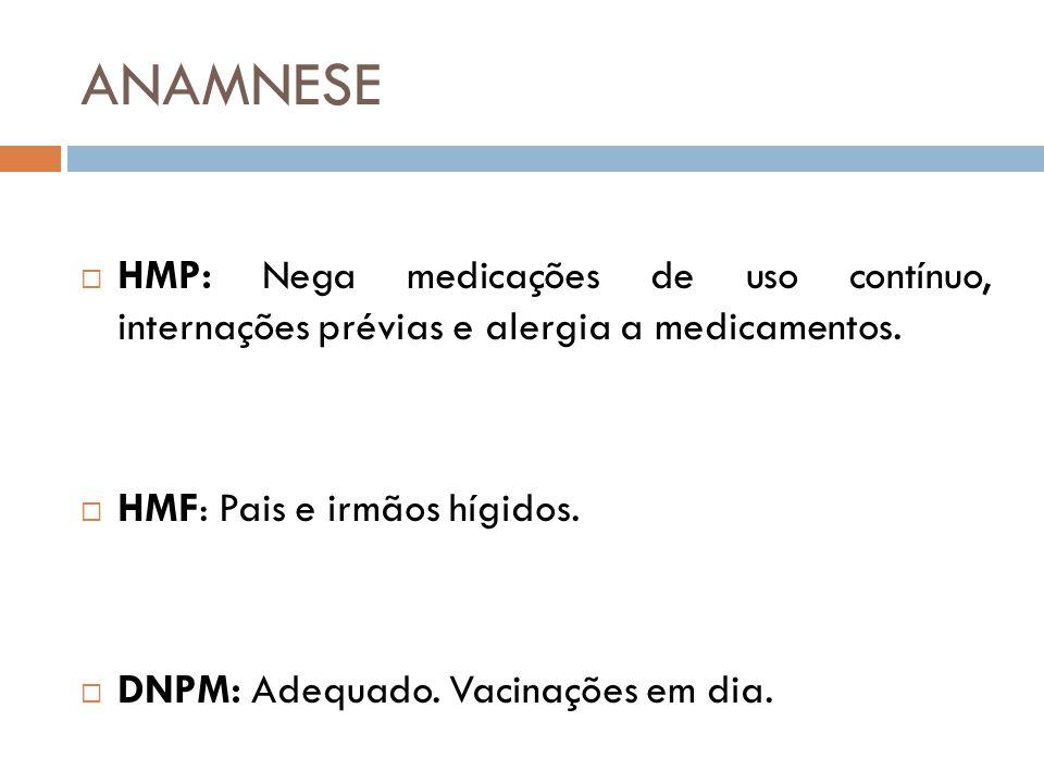 ANAMNESE  HMP: Nega medicações de uso contínuo, internações prévias e alergia a medicamentos.  HMF: Pais e irmãos hígidos.  DNPM: Adequado. Vacinaç