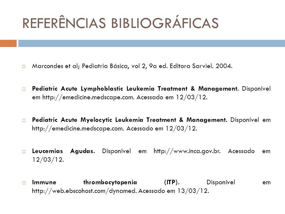 REFERÊNCIAS BIBLIOGRÁFICAS  Marcondes et al; Pediatria Básica, vol 2, 9a ed. Editora Sarviel. 2004.  Pediatric Acute Lymphoblastic Leukemia Treatmen