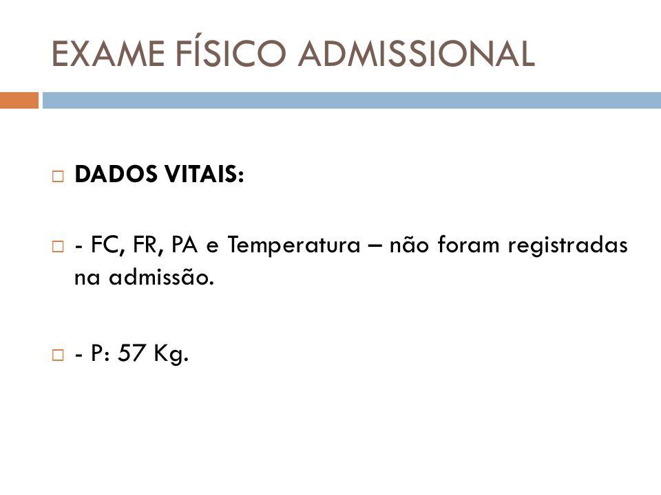 EXAME FÍSICO ADMISSIONAL  DADOS VITAIS:  - FC, FR, PA e Temperatura – não foram registradas na admissão.  - P: 57 Kg.
