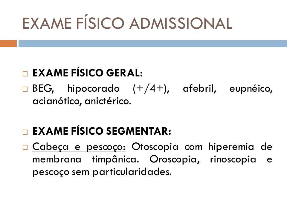EXAME FÍSICO ADMISSIONAL  EXAME FÍSICO GERAL:  BEG, hipocorado (+/4+), afebril, eupnéico, acianótico, anictérico.  EXAME FÍSICO SEGMENTAR:  Cabeça