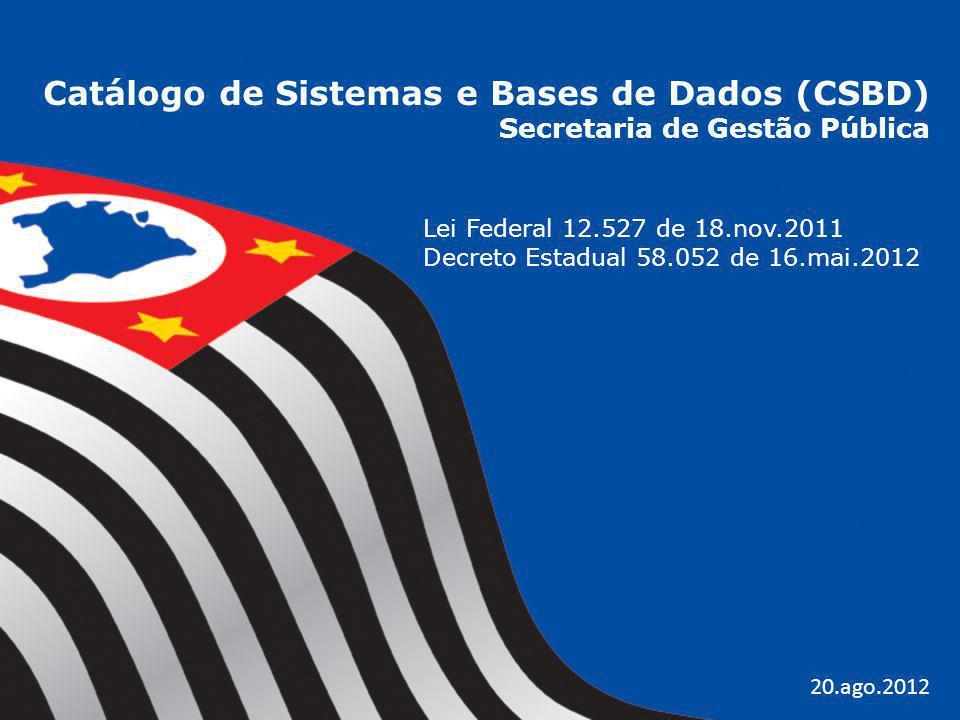 Catálogo de Sistemas e Bases de Dados (CSBD) Secretaria de Gestão Pública Lei Federal 12.527 de 18.nov.2011 Decreto Estadual 58.052 de 16.mai.2012 20.