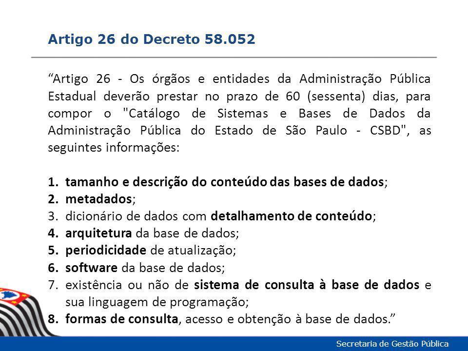 Artigo 26 do Decreto 58.052 Secretaria de Gestão Pública § 3º - O Catálogo de Sistemas e Bases de Dados da Administração Pública do Estado de São Paulo - CSBD , bem como as bases de dados da Administração Pública Estadual deverão estar disponíveis no Portal do Governo Aberto e no Portal da Transparência, nos termos dos Decretos nº 57.500, de 8 de novembro de 2011, e nº 55.559, de 12 de março de 2010, com todos os elementos necessários para permitir sua utilização por terceiros, como a arquitetura da base e o dicionário de dados. Prazo Decreto: 15.jul.2012 Prazo SEADE: 06.ago.2012 Tolerância SEADE: 24.ago.2012