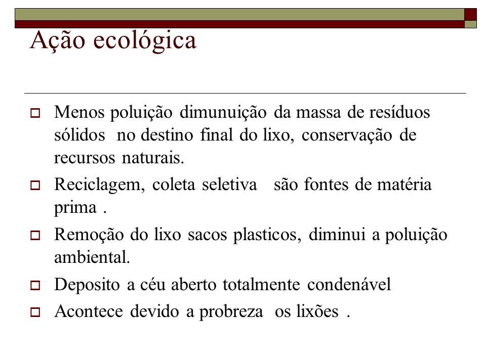 Ação ecológica  Menos poluição dimunuição da massa de resíduos sólidos no destino final do lixo, conservação de recursos naturais.  Reciclagem, cole