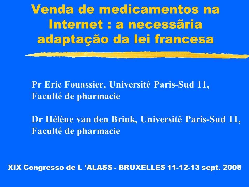 Venda de medicamentos na Internet : a necessãria adaptação da lei francesa Pr Eric Fouassier, Université Paris-Sud 11, Faculté de pharmacie Dr Hélène van den Brink, Université Paris-Sud 11, Faculté de pharmacie XIX Congresso de L 'ALASS - BRUXELLES 11-12-13 sept.