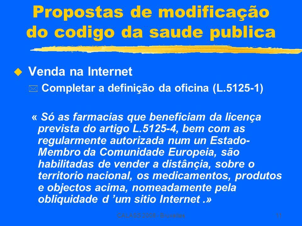 CALASS 2008 - Bruxelles11 Propostas de modificação do codigo da saude publica  Venda na Internet * Completar a definição da oficina (L.5125-1) « Só as farmacias que beneficiam da licença prevista do artigo L.5125-4, bem com as regularmente autorizada num un Estado- Membro da Comunidade Europeia, são habilitadas de vender a distânçia, sobre o territorio nacional, os medicamentos, produtos e objectos acima, nomeadamente pela obliquidade d 'um sitio Internet.»