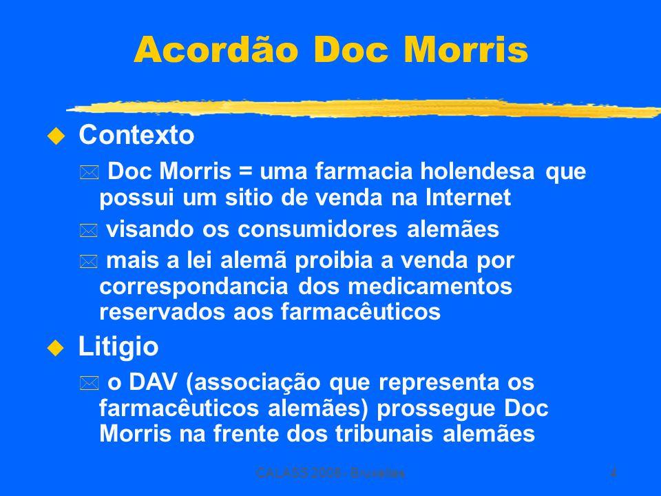 CALASS 2008 - Bruxelles4 Acordão Doc Morris  Contexto * Doc Morris = uma farmacia holendesa que possui um sitio de venda na Internet * visando os consumidores alemães * mais a lei alemã proibia a venda por correspondancia dos medicamentos reservados aos farmacêuticos u Litigio * o DAV (associação que representa os farmacêuticos alemães) prossegue Doc Morris na frente dos tribunais alemães