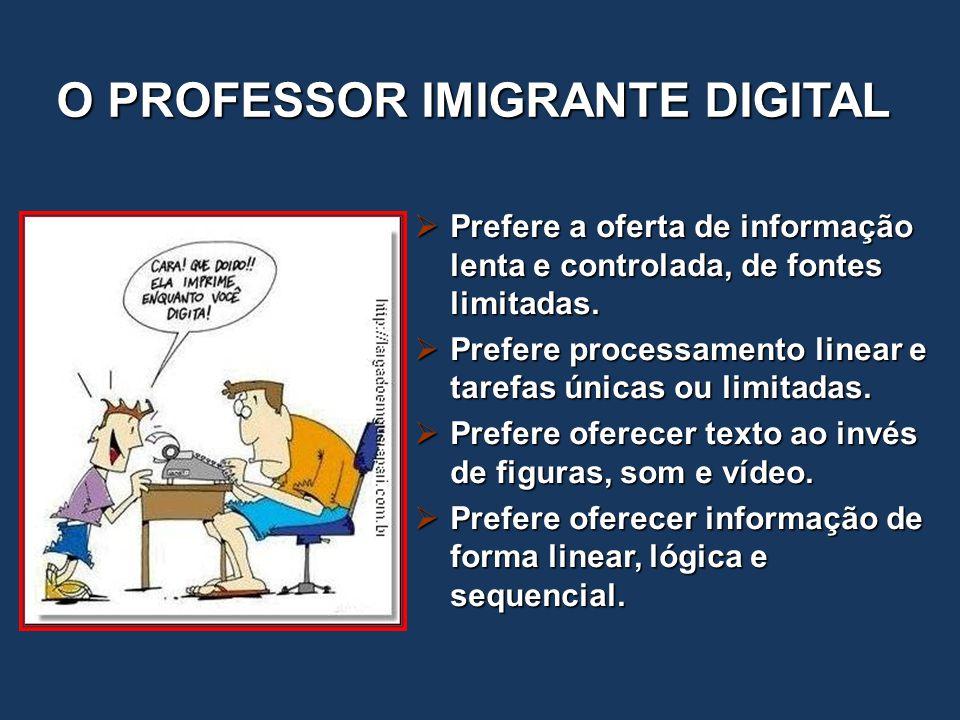 O PROFESSOR IMIGRANTE DIGITAL  Prefere a oferta de informação lenta e controlada, de fontes limitadas.  Prefere processamento linear e tarefas única