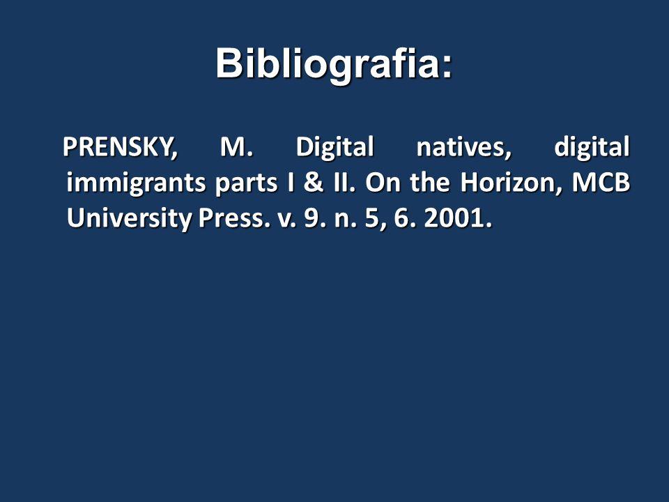 Bibliografia: PRENSKY, M. Digital natives, digital immigrants parts I & II. On the Horizon, MCB University Press. v. 9. n. 5, 6. 2001. PRENSKY, M. Dig