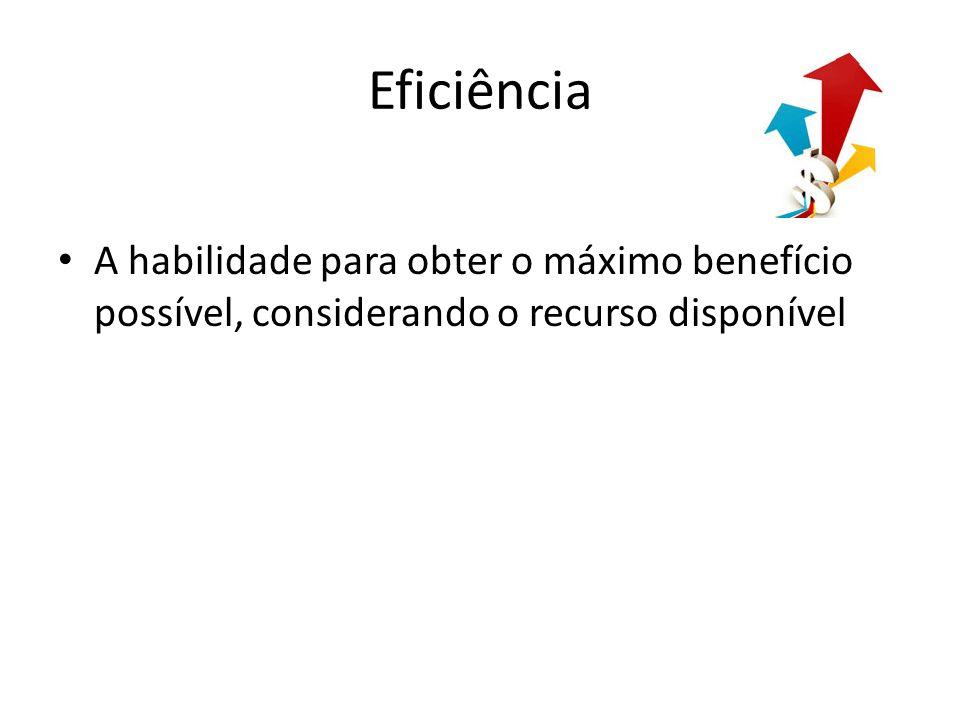 Eficiência A habilidade para obter o máximo benefício possível, considerando o recurso disponível
