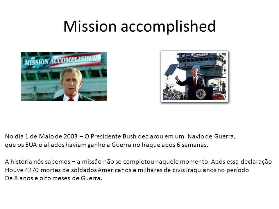 Mission accomplished No dia 1 de Maio de 2003 – O Presidente Bush declarou em um Navio de Guerra, que os EUA e aliados haviam ganho a Guerra no Iraque após 6 semanas.