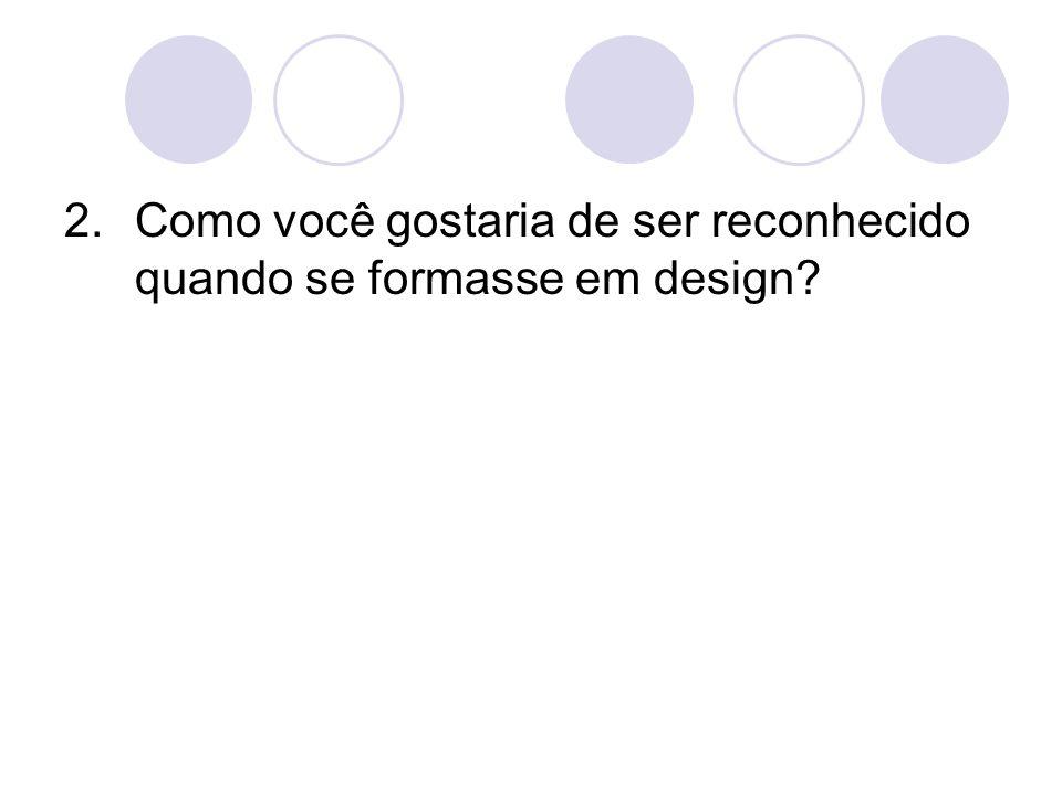 2.Como você gostaria de ser reconhecido quando se formasse em design?