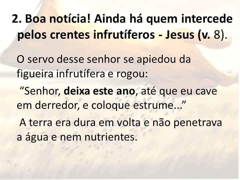 2.Boa notícia. Ainda há quem intercede pelos crentes infrutíferos - Jesus (v.