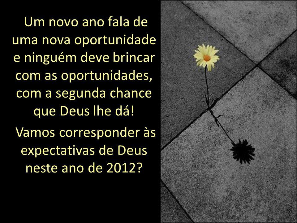 Um novo ano fala de uma nova oportunidade e ninguém deve brincar com as oportunidades, com a segunda chance que Deus lhe dá.