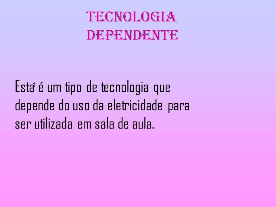 Tecnologia Dependente 1. Esta é um tipo de tecnologia que depende do uso da eletricidade para ser utilizada em sala de aula.