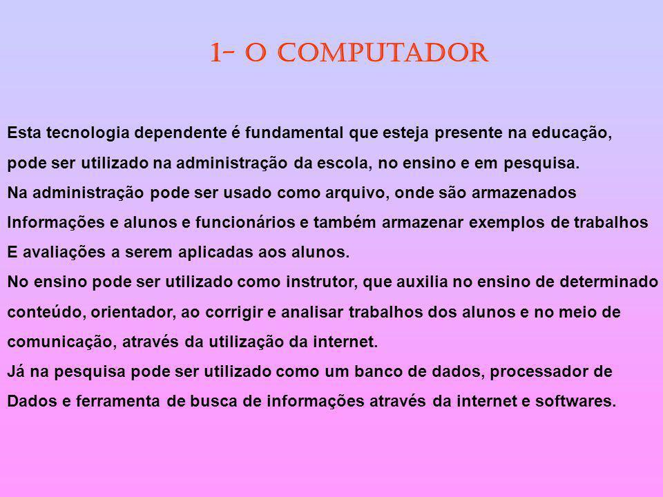 1- O computador Esta tecnologia dependente é fundamental que esteja presente na educação, pode ser utilizado na administração da escola, no ensino e e