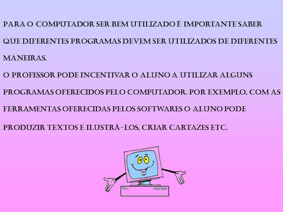 Para o computador ser bem utilizado é importante saber que diferentes programas devem ser utilizados de diferentes maneiras. O professor pode incentiv