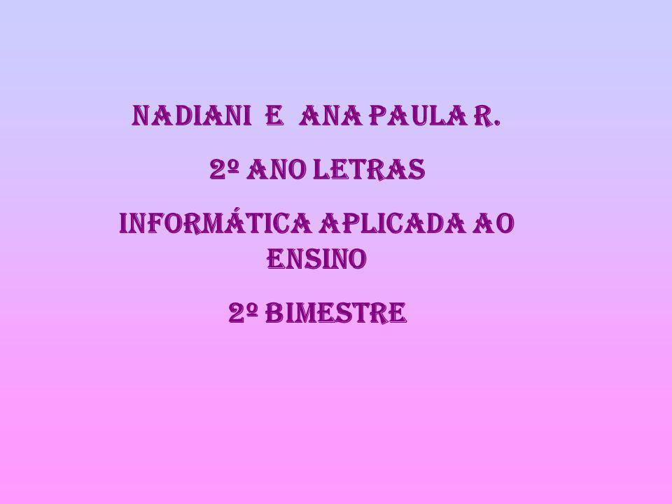 NADIANI E ANA PAULA R. 2º ANO LETRAS Informática aplicada ao ensino 2º bimestre