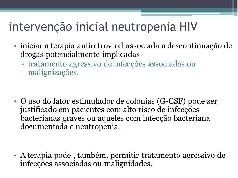 intervenção inicial neutropenia HIV iniciar a terapia antiretroviral associada a descontinuação de drogas potencialmente implicadas ▫tratamento agress