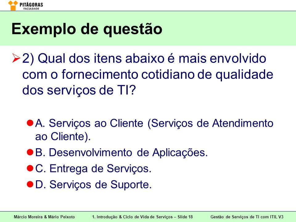 Márcio Moreira & Mário Peixoto1. Introdução & Ciclo de Vida de Serviços – Slide 18 Gestão de Serviços de TI com ITIL V3 Exemplo de questão  2) Qual d