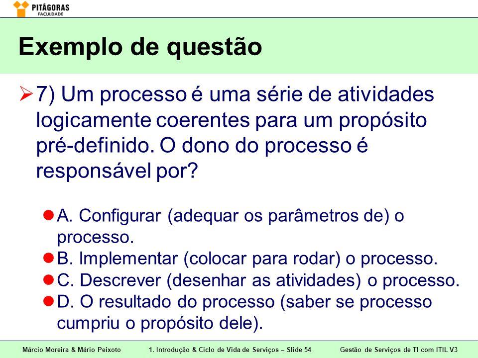 Márcio Moreira & Mário Peixoto1. Introdução & Ciclo de Vida de Serviços – Slide 54 Gestão de Serviços de TI com ITIL V3 Exemplo de questão  7) Um pro