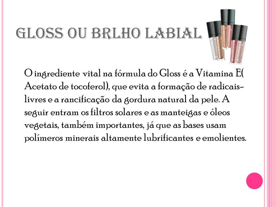 GLOSS OU BRLHO LABIAL O ingrediente vital na fórmula do Gloss é a Vitamina E( Acetato de tocoferol), que evita a formação de radicais- livres e a rancificação da gordura natural da pele.