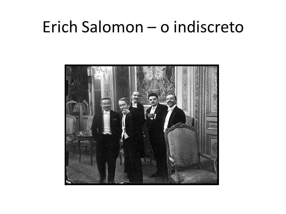 Erich Salomon (1886 -1944) Implementou mudanças na prática da fotografia de imprensa.