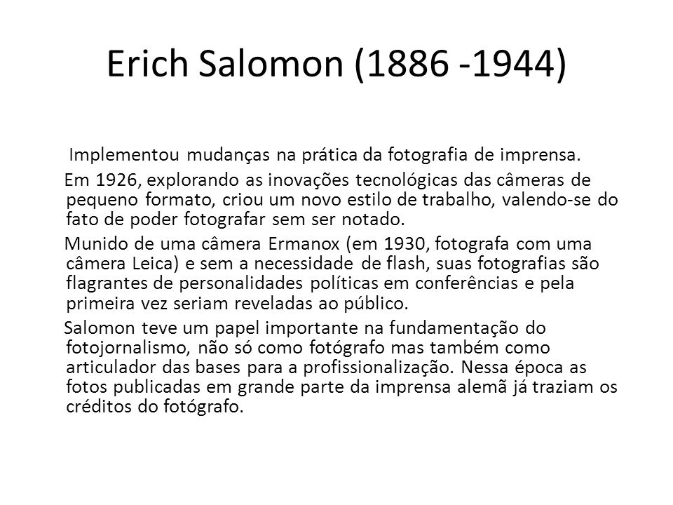 Erich Salomon (1886 -1944) Implementou mudanças na prática da fotografia de imprensa. Em 1926, explorando as inovações tecnológicas das câmeras de peq