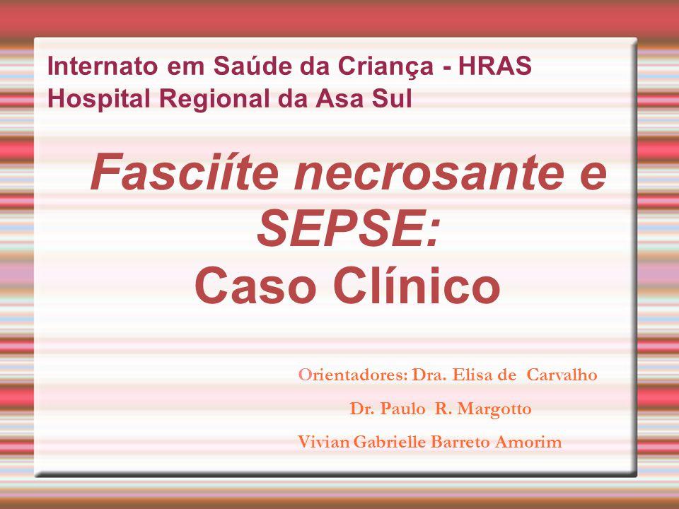 Fasciíte necrosante e SEPSE: Caso Clínico Internato em Saúde da Criança - HRAS Hospital Regional da Asa Sul Orientadores: Dra. Elisa de Carvalho Dr. P