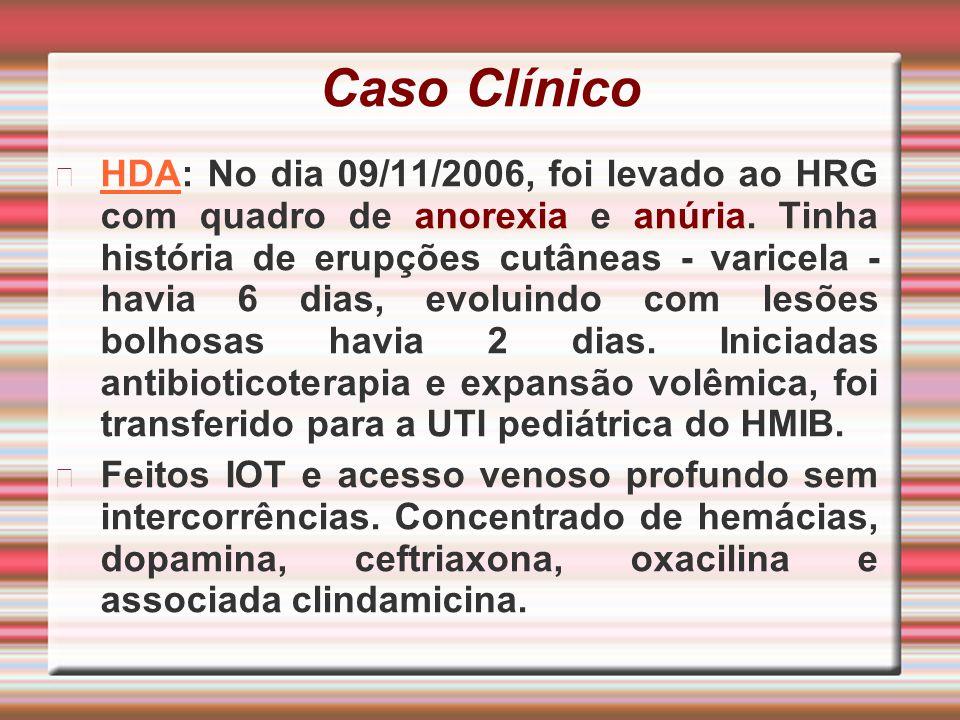 Caso Clínico HDA: No dia 09/11/2006, foi levado ao HRG com quadro de anorexia e anúria. Tinha história de erupções cutâneas - varicela - havia 6 dias,