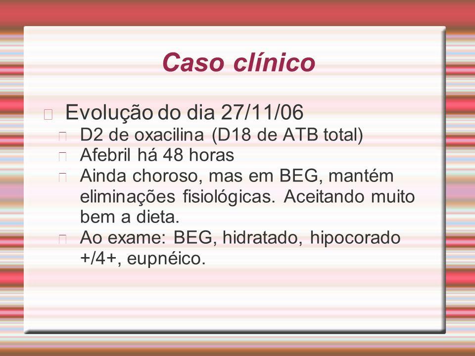 Caso clínico Evolução do dia 27/11/06 D2 de oxacilina (D18 de ATB total) Afebril há 48 horas Ainda choroso, mas em BEG, mantém eliminações fisiológica