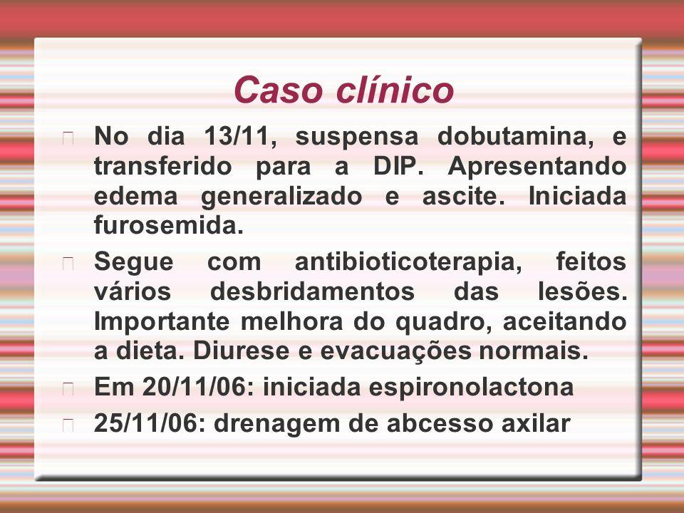 No dia 13/11, suspensa dobutamina, e transferido para a DIP. Apresentando edema generalizado e ascite. Iniciada furosemida. Segue com antibioticoterap