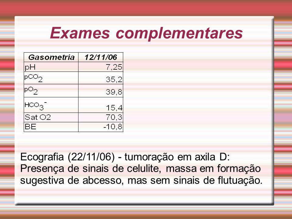 Exames complementares Ecografia (22/11/06) - tumoração em axila D: Presença de sinais de celulite, massa em formação sugestiva de abcesso, mas sem sin
